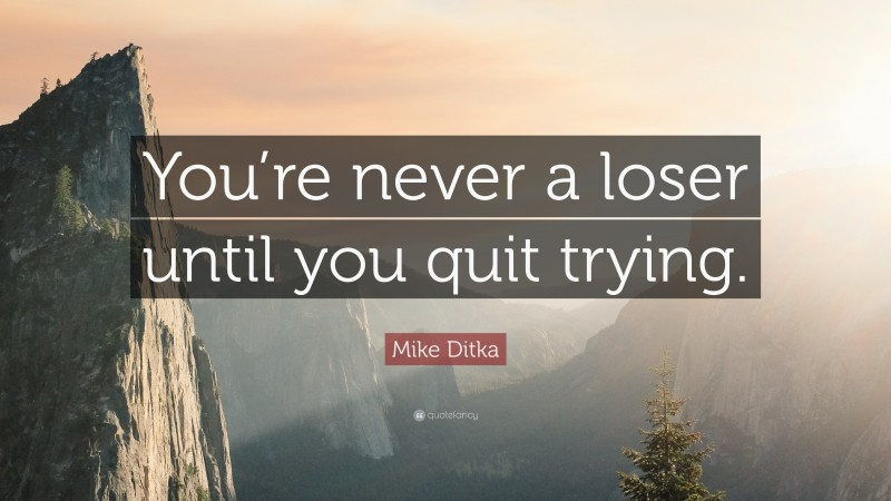 """Mike Ditka Quote: """"You're never a loser until you quit trying."""""""
