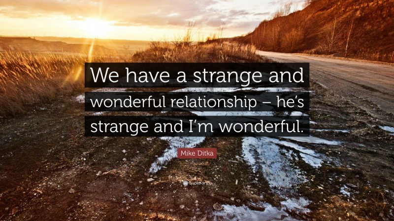 """Mike Ditka Quote: """"We have a strange and wonderful relationship – he's strange and I'm wonderful."""""""