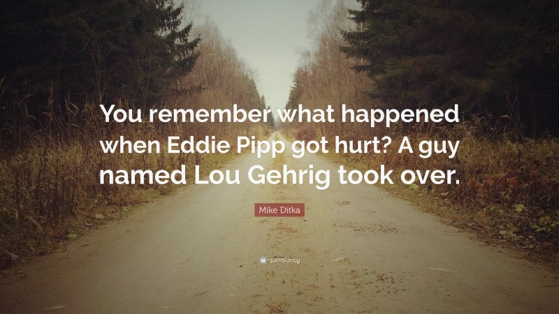 """Mike Ditka Quote: """"You remember what happened when Eddie Pipp got hurt? A guy named Lou Gehrig took over."""""""