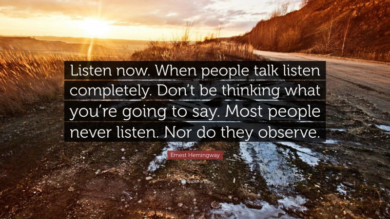 """Ernest Hemingway Quote: """"Listen now. When people talk listen completely. Don't be thinking what you're going to say. Most people never listen. Nor do they observe."""""""