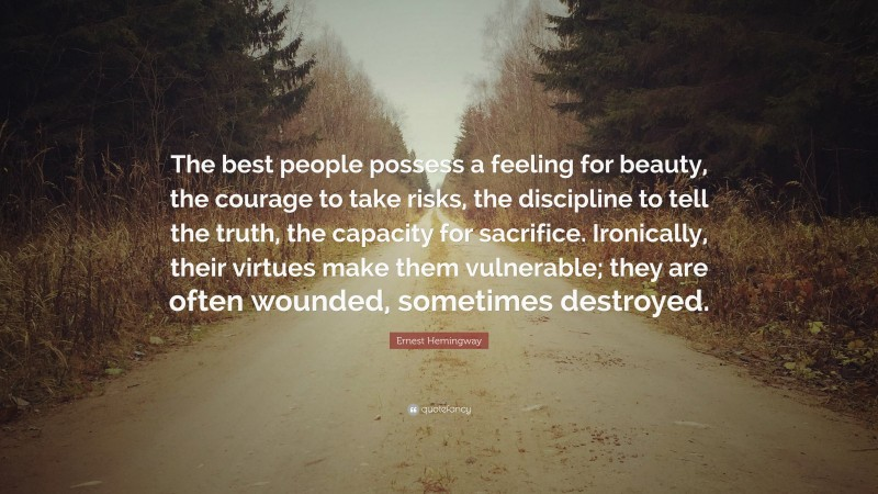 """Ernest Hemingway Quote: """"The best people possess a feeling for beauty, the courage to take risks, the discipline to tell the truth, the capacity for sacrifice. Ironically, their virtues make them vulnerable; they are often wounded, sometimes destroyed."""""""