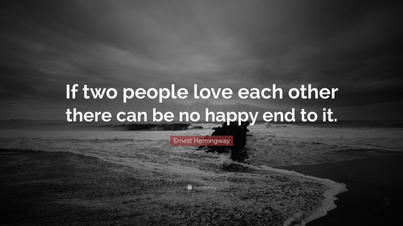 """Ernest Hemingway Quote: """"If two people love each other there can be no happy end to it."""""""