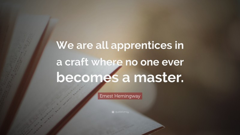 """Ernest Hemingway Quote: """"We are all apprentices in a craft where no one ever becomes a master."""""""