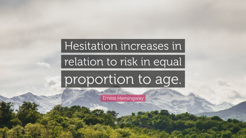 """Ernest Hemingway Quote: """"Hesitation increases in relation to risk in equal proportion to age."""""""