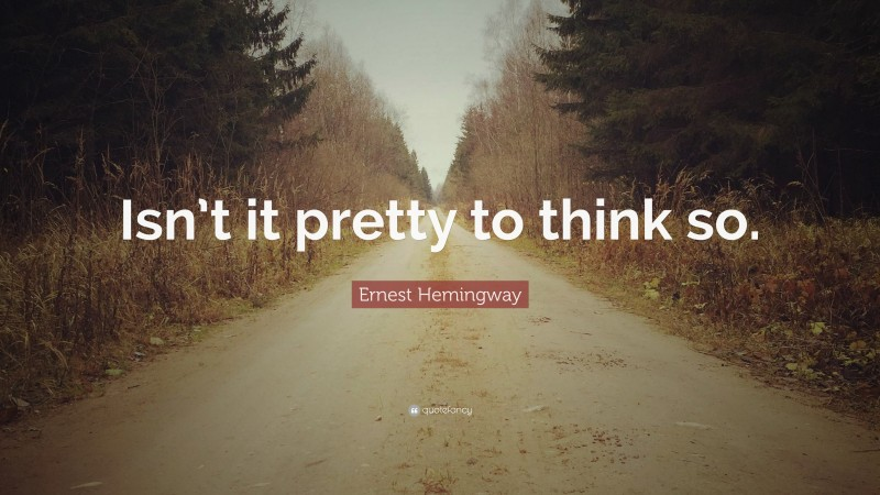 """Ernest Hemingway Quote: """"Isn't it pretty to think so."""""""