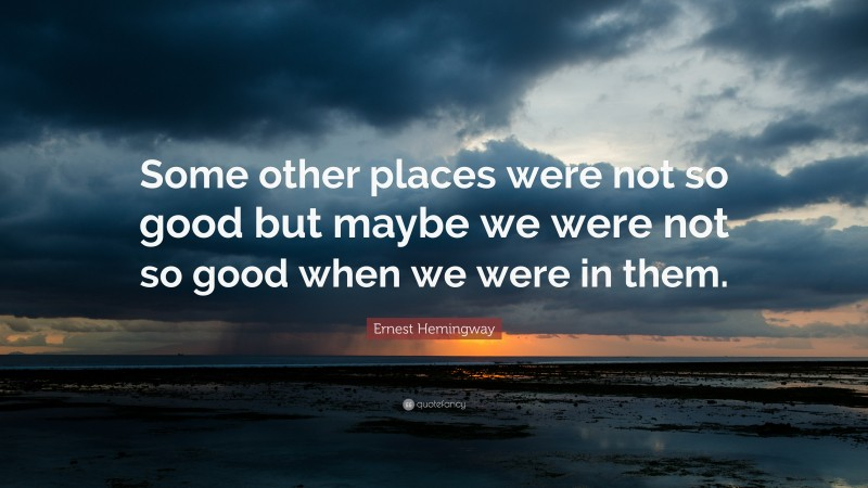 """Ernest Hemingway Quote: """"Some other places were not so good but maybe we were not so good when we were in them."""""""