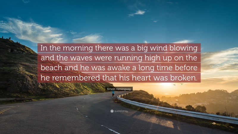 """Ernest Hemingway Quote: """"In the morning there was a big wind blowing and the waves were running high up on the beach and he was awake a long time before he remembered that his heart was broken."""""""