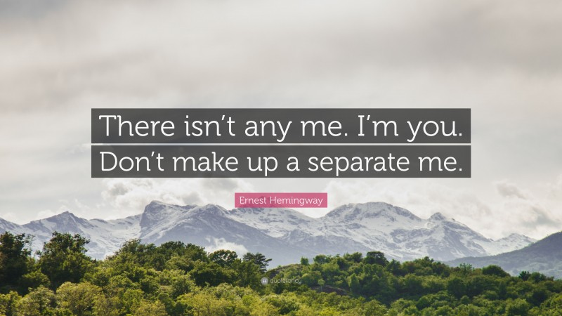 """Ernest Hemingway Quote: """"There isn't any me. I'm you. Don't make up a separate me."""""""