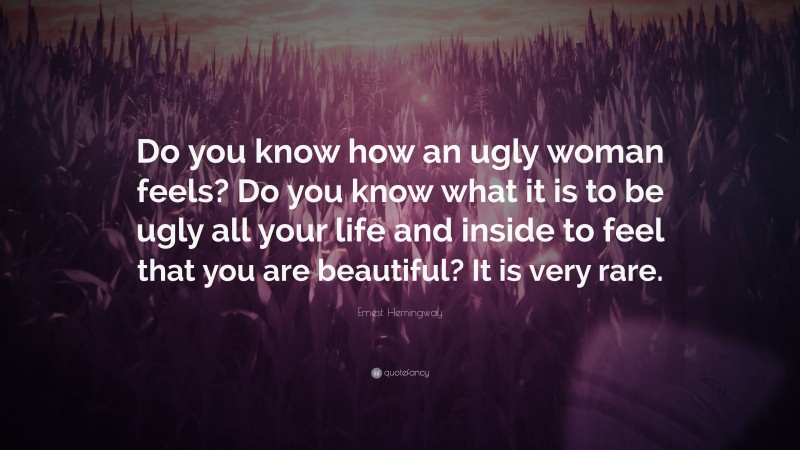 """Ernest Hemingway Quote: """"Do you know how an ugly woman feels? Do you know what it is to be ugly all your life and inside to feel that you are beautiful? It is very rare."""""""