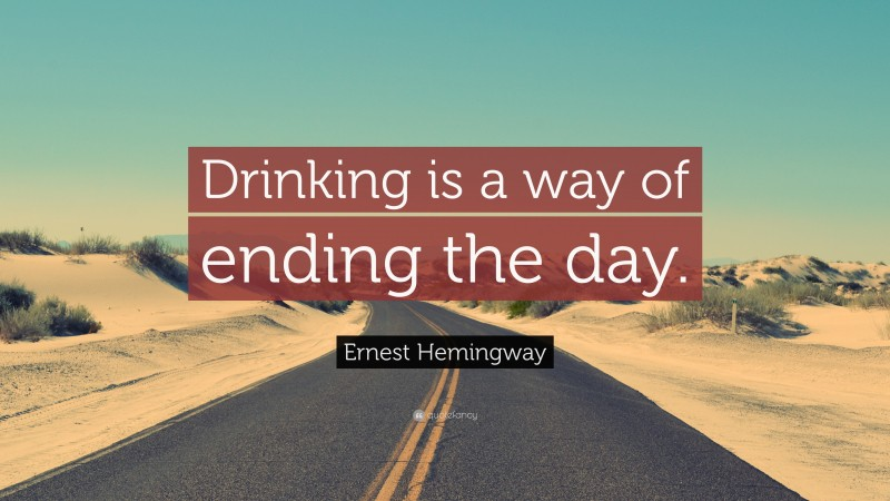 """Ernest Hemingway Quote: """"Drinking is a way of ending the day."""""""
