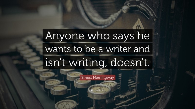 """Ernest Hemingway Quote: """"Anyone who says he wants to be a writer and isn't writing, doesn't."""""""