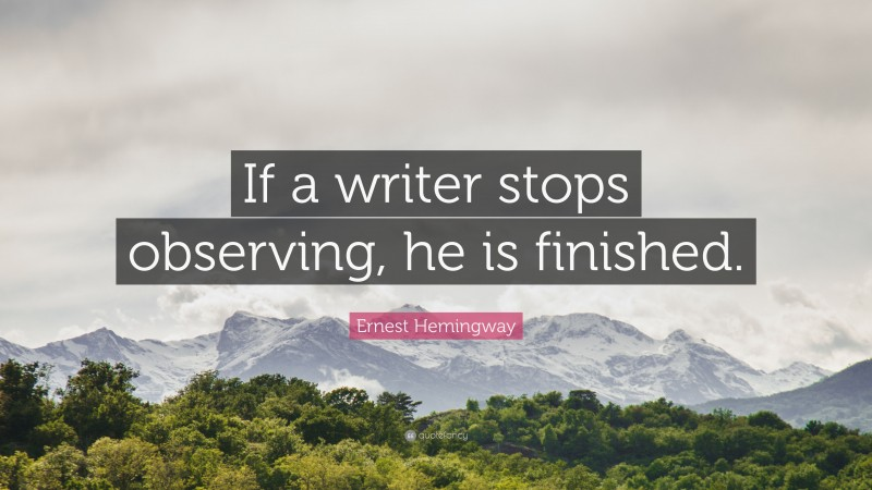 """Ernest Hemingway Quote: """"If a writer stops observing, he is finished."""""""
