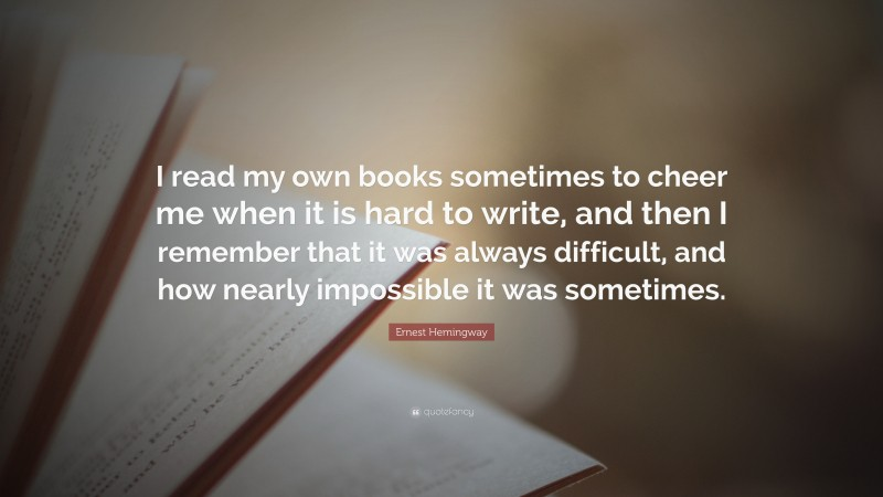 """Ernest Hemingway Quote: """"I read my own books sometimes to cheer me when it is hard to write, and then I remember that it was always difficult, and how nearly impossible it was sometimes."""""""