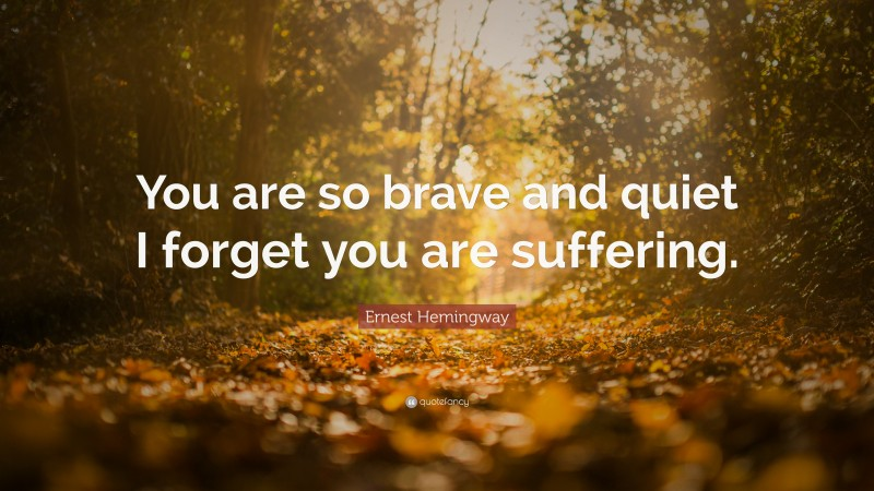 """Ernest Hemingway Quote: """"You are so brave and quiet I forget you are suffering."""""""