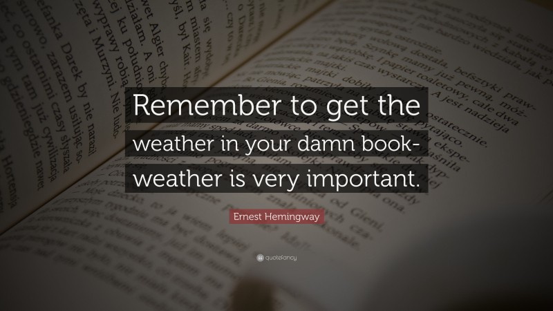 """Ernest Hemingway Quote: """"Remember to get the weather in your damn book-weather is very important."""""""