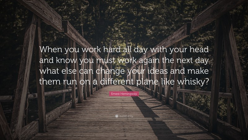 """Ernest Hemingway Quote: """"When you work hard all day with your head and know you must work again the next day what else can change your ideas and make them run on a different plane like whisky?"""""""