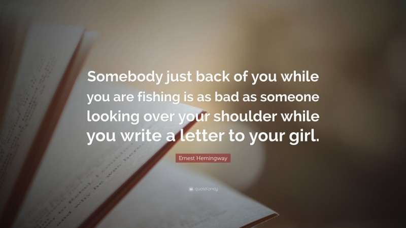 """Ernest Hemingway Quote: """"Somebody just back of you while you are fishing is as bad as someone looking over your shoulder while you write a letter to your girl."""""""
