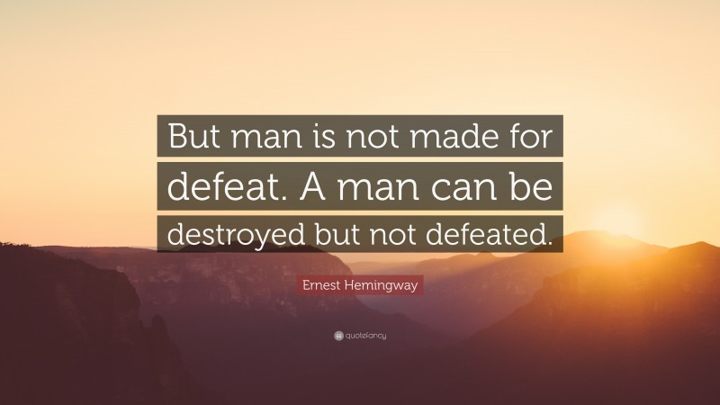 """Ernest Hemingway Quote: """"But man is not made for defeat. A man can be destroyed but not defeated."""""""