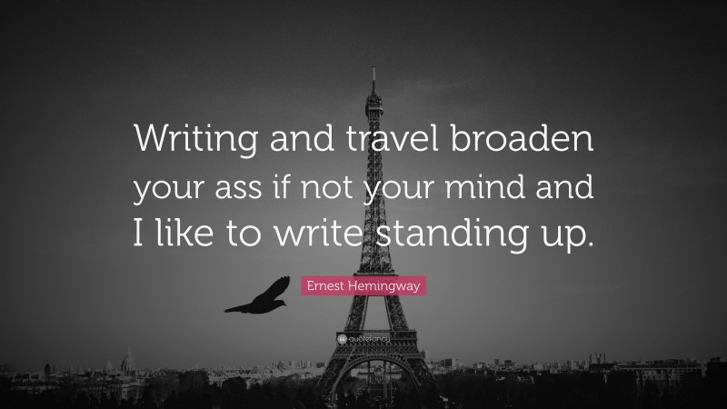 """Ernest Hemingway Quote: """"Writing and travel broaden your ass if not your mind and I like to write standing up."""""""