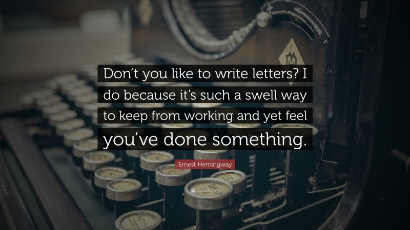 """Ernest Hemingway Quote: """"Don't you like to write letters? I do because it's such a swell way to keep from working and yet feel you've done something."""""""