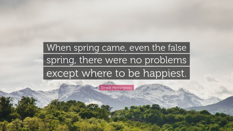 """Ernest Hemingway Quote: """"When spring came, even the false spring, there were no problems except where to be happiest."""""""