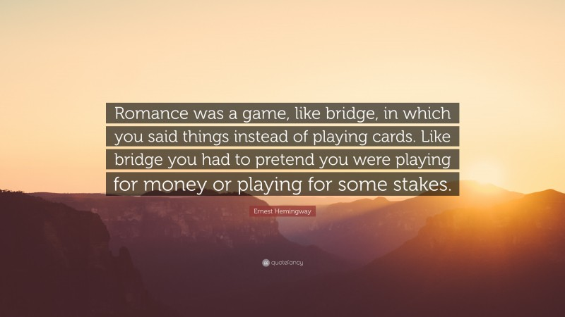 """Ernest Hemingway Quote: """"Romance was a game, like bridge, in which you said things instead of playing cards. Like bridge you had to pretend you were playing for money or playing for some stakes."""""""