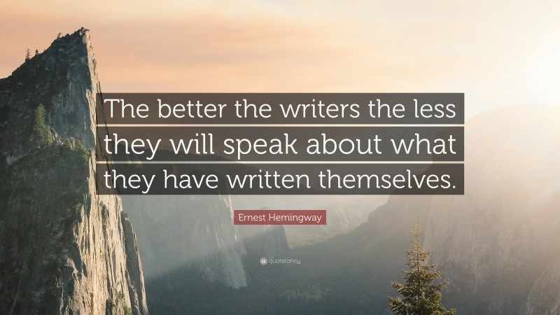 """Ernest Hemingway Quote: """"The better the writers the less they will speak about what they have written themselves."""""""
