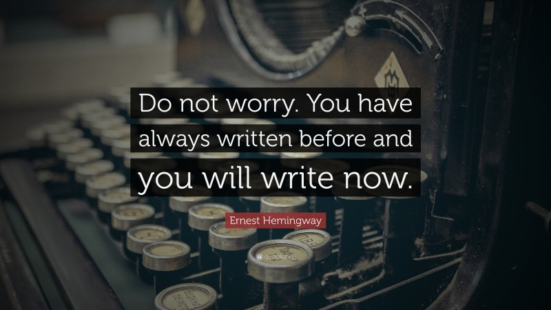 """Ernest Hemingway Quote: """"Do not worry. You have always written before and you will write now."""""""