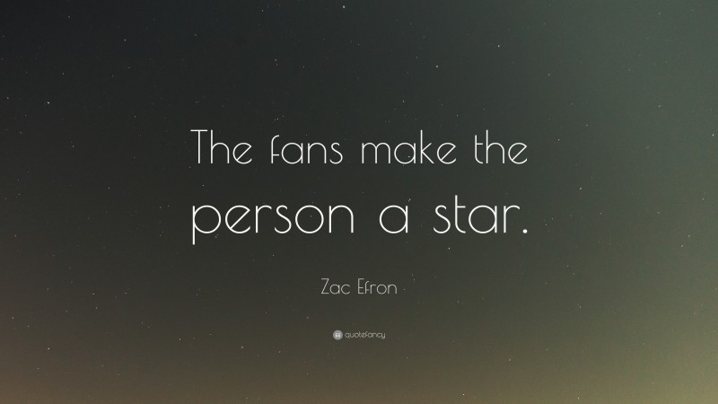 """Zac Efron Quote: """"The fans make the person a star."""""""