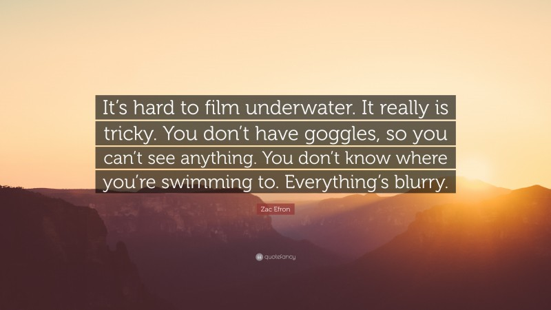 """Zac Efron Quote: """"It's hard to film underwater. It really is tricky. You don't have goggles, so you can't see anything. You don't know where you're swimming to. Everything's blurry."""""""