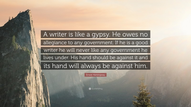 """Ernest Hemingway Quote: """"A writer is like a gypsy. He owes no allegiance to any government. If he is a good writer he will never like any government he lives under. His hand should be against it and its hand will always be against him."""""""