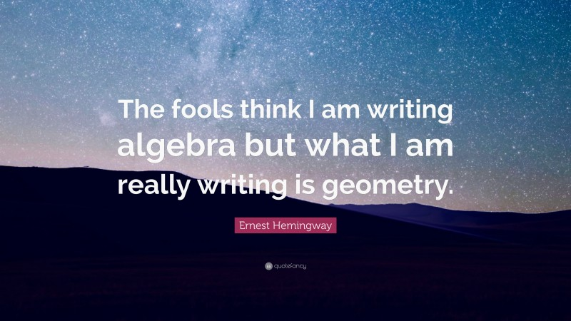 """Ernest Hemingway Quote: """"The fools think I am writing algebra but what I am really writing is geometry."""""""