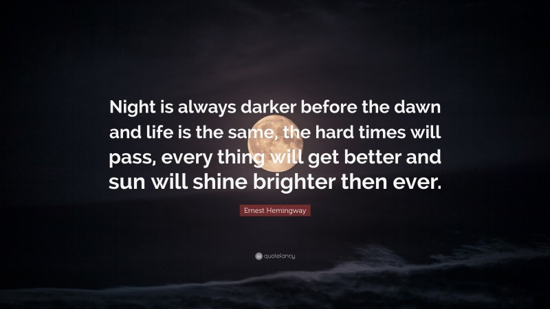"""Ernest Hemingway Quote: """"Night is always darker before the dawn and life is the same, the hard times will pass, every thing will get better and sun will shine brighter then ever."""""""