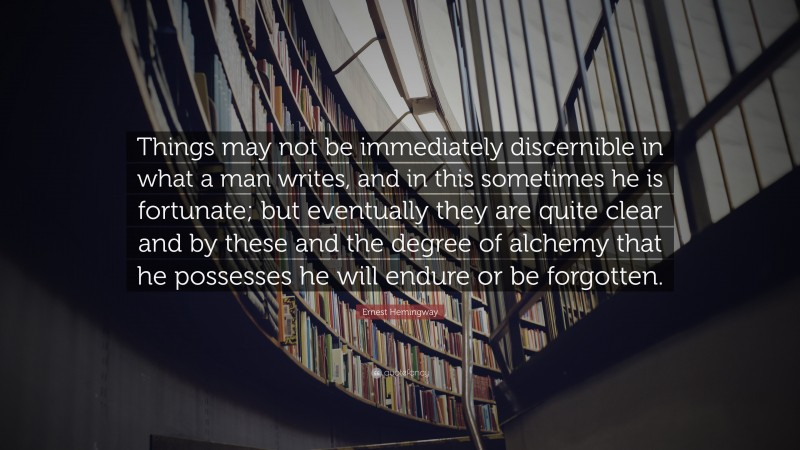 """Ernest Hemingway Quote: """"Things may not be immediately discernible in what a man writes, and in this sometimes he is fortunate; but eventually they are quite clear and by these and the degree of alchemy that he possesses he will endure or be forgotten."""""""