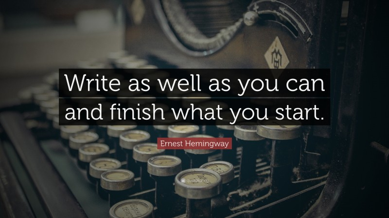 """Ernest Hemingway Quote: """"Write as well as you can and finish what you start."""""""