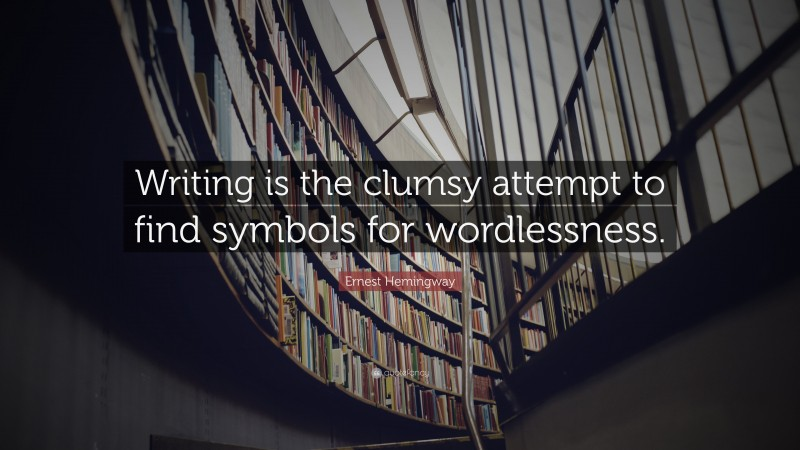 """Ernest Hemingway Quote: """"Writing is the clumsy attempt to find symbols for wordlessness."""""""