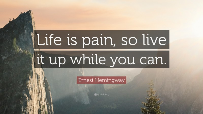 """Ernest Hemingway Quote: """"Life is pain, so live it up while you can."""""""