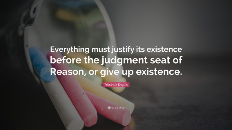 """Friedrick Engels Quote: """"Everything must justify its existence before the judgment seat of Reason, or give up existence."""""""