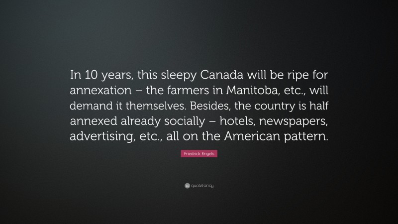 """Friedrick Engels Quote: """"In 10 years, this sleepy Canada will be ripe for annexation – the farmers in Manitoba, etc., will demand it themselves. Besides, the country is half annexed already socially – hotels, newspapers, advertising, etc., all on the American pattern."""""""