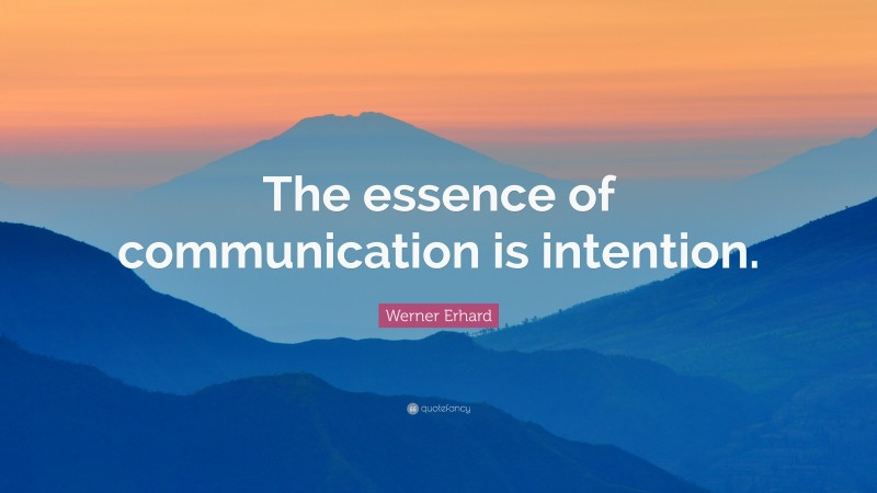 """Werner Erhard Quote: """"The essence of communication is intention."""""""