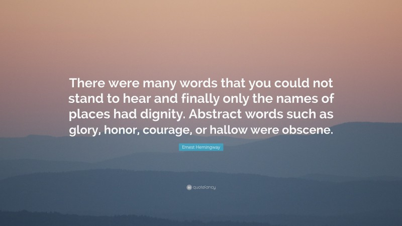 """Ernest Hemingway Quote: """"There were many words that you could not stand to hear and finally only the names of places had dignity. Abstract words such as glory, honor, courage, or hallow were obscene."""""""