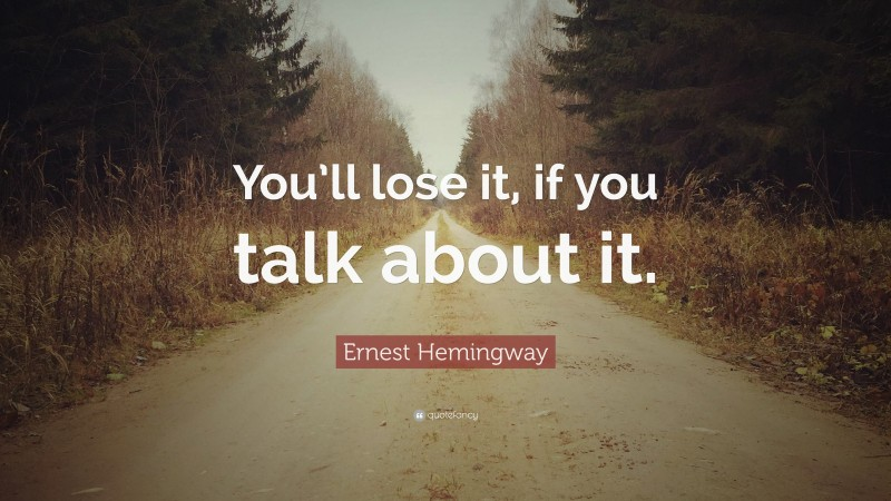 """Ernest Hemingway Quote: """"You'll lose it, if you talk about it."""""""