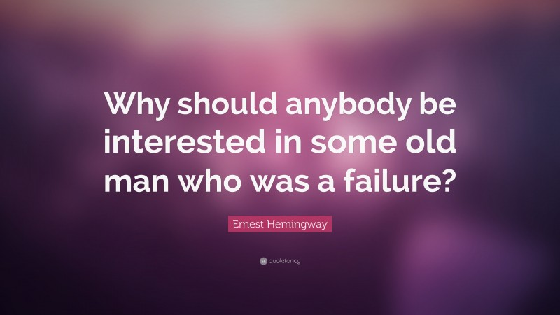"""Ernest Hemingway Quote: """"Why should anybody be interested in some old man who was a failure?"""""""