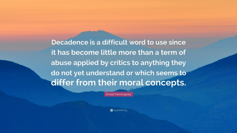 """Ernest Hemingway Quote: """"Decadence is a difficult word to use since it has become little more than a term of abuse applied by critics to anything they do not yet understand or which seems to differ from their moral concepts."""""""