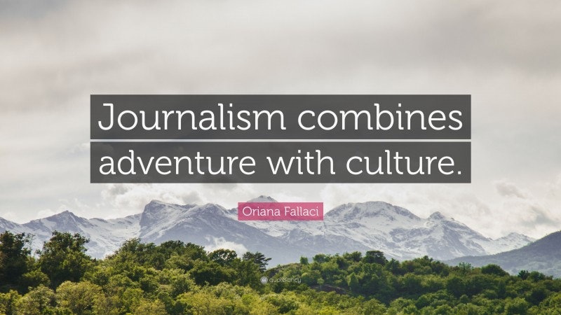 """Oriana Fallaci Quote: """"Journalism combines adventure with culture."""""""