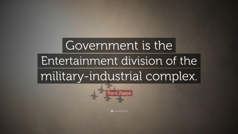 """Frank Zappa Quote: """"Government is the Entertainment division of the military-industrial complex."""""""