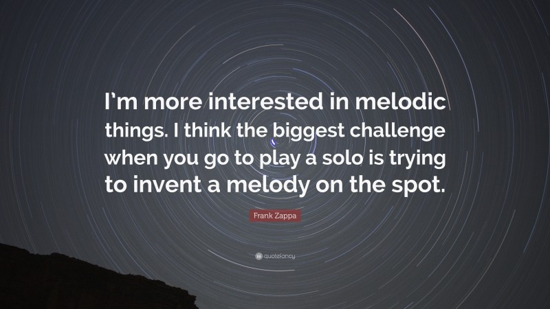 """Frank Zappa Quote: """"I'm more interested in melodic things. I think the biggest challenge when you go to play a solo is trying to invent a melody on the spot."""""""