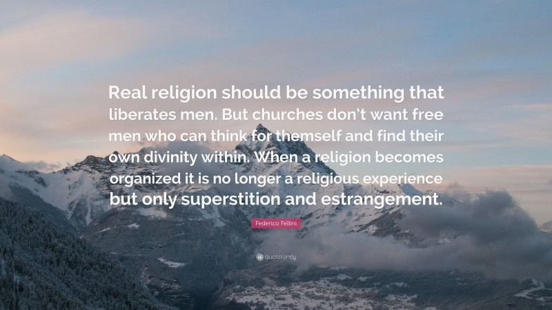 """Federico Fellini Quote: """"Real religion should be something that liberates men. But churches don't want free men who can think for themself and find their own divinity within. When a religion becomes organized it is no longer a religious experience but only superstition and estrangement."""""""