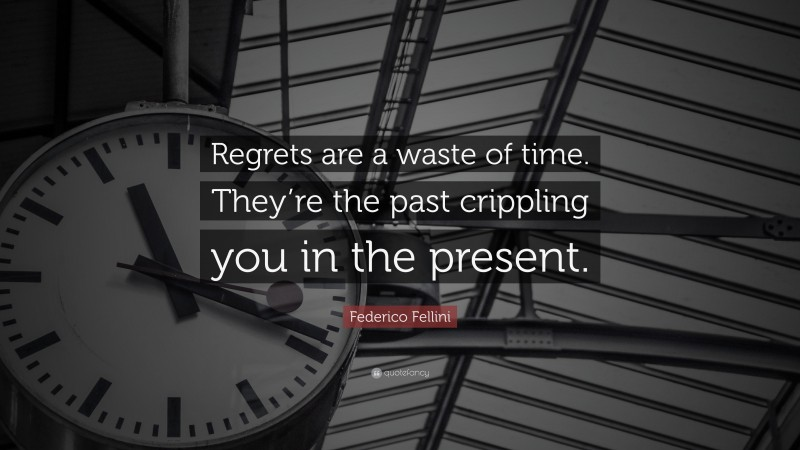 """Federico Fellini Quote: """"Regrets are a waste of time. They're the past crippling you in the present."""""""