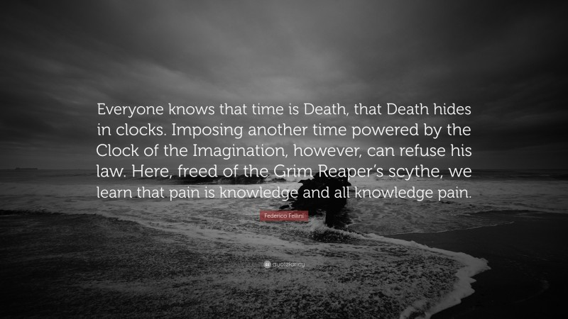 """Federico Fellini Quote: """"Everyone knows that time is Death, that Death hides in clocks. Imposing another time powered by the Clock of the Imagination, however, can refuse his law. Here, freed of the Grim Reaper's scythe, we learn that pain is knowledge and all knowledge pain."""""""